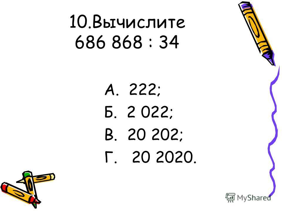 10.Вычислите 686 868 : 34 А. 222; Б. 2 022; В. 20 202; Г. 20 2020.