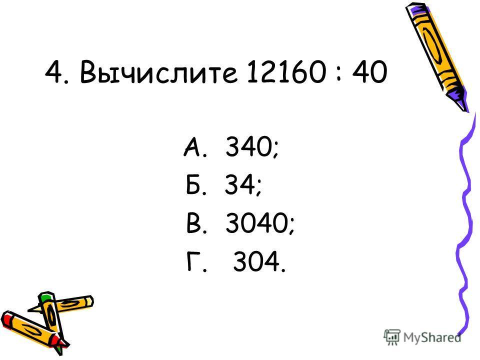 4. Вычислите 12160 : 40 А. 340; Б. 34; В. 3040; Г. 304.