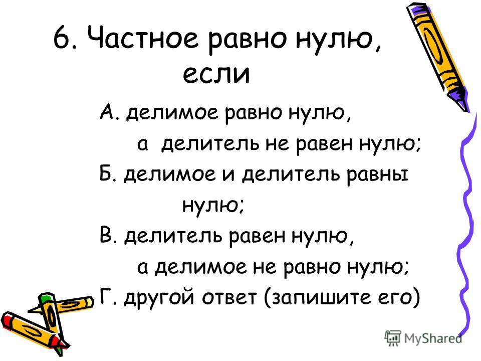 6. Частное равно нулю, если А. делимое равно нулю, а делитель не равен нулю; Б. делимое и делитель равны нулю; В. делитель равен нулю, а делимое не равно нулю; Г. другой ответ (запишите его)
