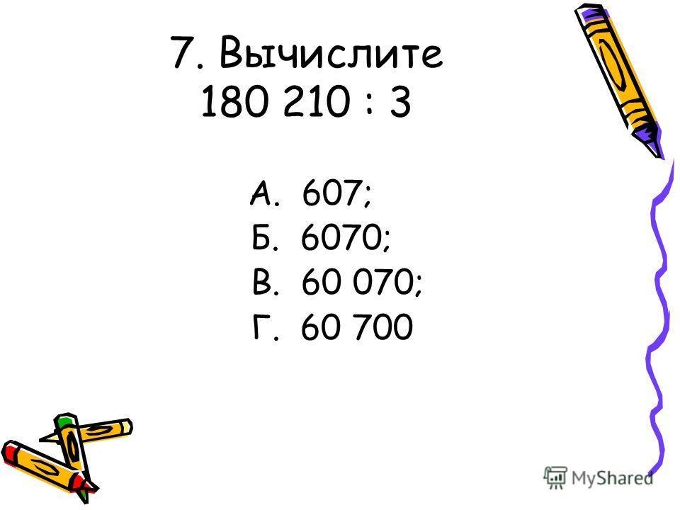 7. Вычислите 180 210 : 3 А. 607; Б. 6070; В. 60 070; Г. 60 700