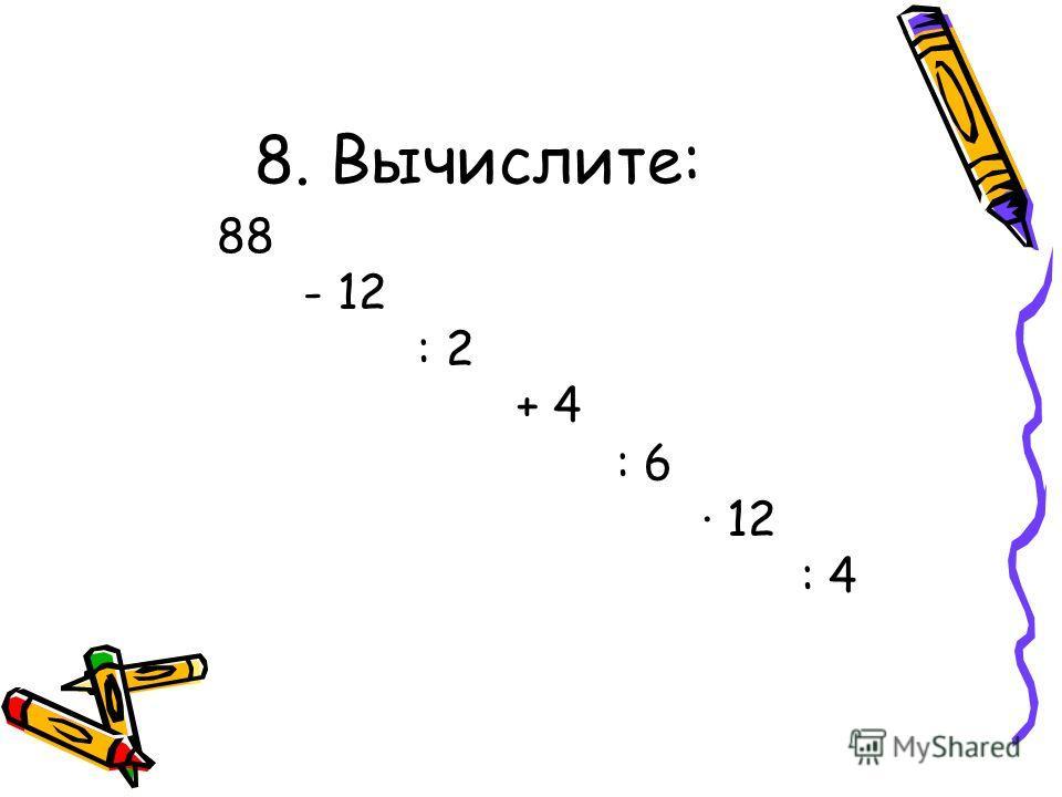 8. Вычислите: 88 - 12 : 2 + 4 : 6 12 : 4