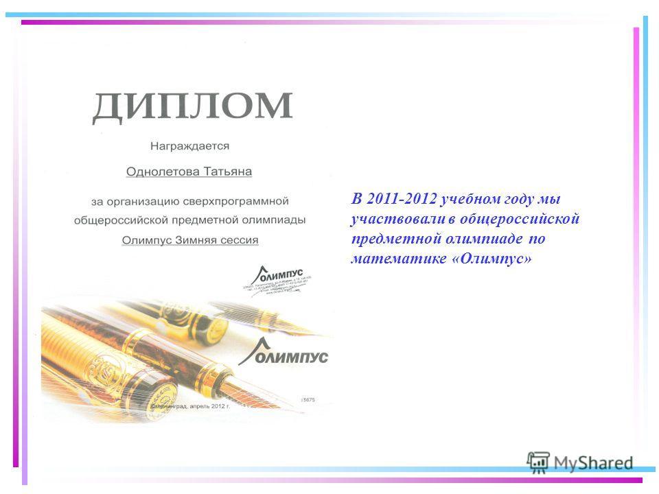 В 2011-2012 учебном году мы участвовали в общероссийской предметной олимпиаде по математике «Олимпус»