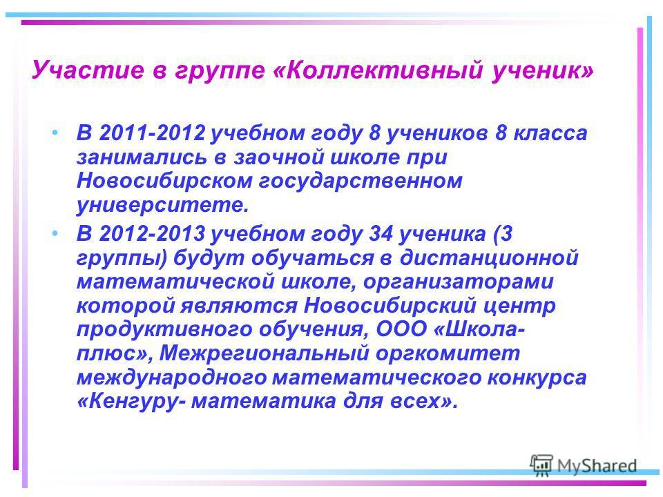 Участие в группе «Коллективный ученик» В 2011-2012 учебном году 8 учеников 8 класса занимались в заочной школе при Новосибирском государственном университете. В 2012-2013 учебном году 34 ученика (3 группы) будут обучаться в дистанционной математическ