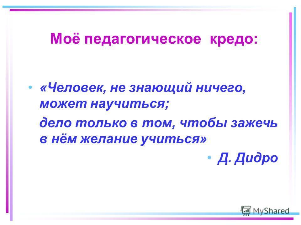 Моё педагогическое кредо: «Человек, не знающий ничего, может научиться; дело только в том, чтобы зажечь в нём желание учиться» Д. Дидро
