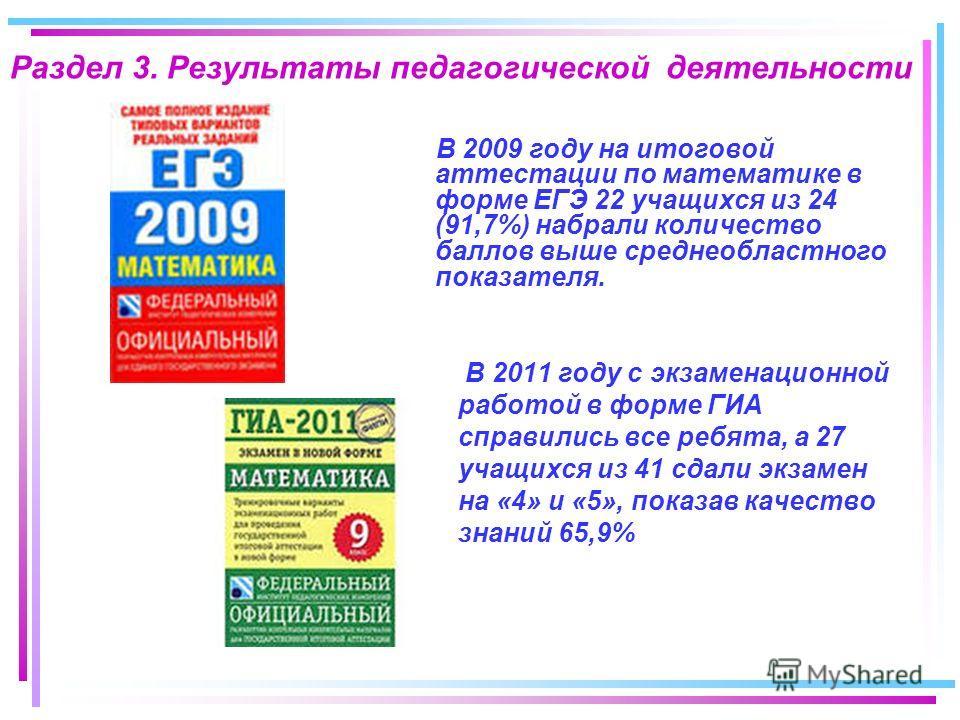 Раздел 3. Результаты педагогической деятельности В 2009 году на итоговой аттестации по математике в форме ЕГЭ 22 учащихся из 24 (91,7%) набрали количество баллов выше среднеобластного показателя. В 2011 году с экзаменационной работой в форме ГИА спра