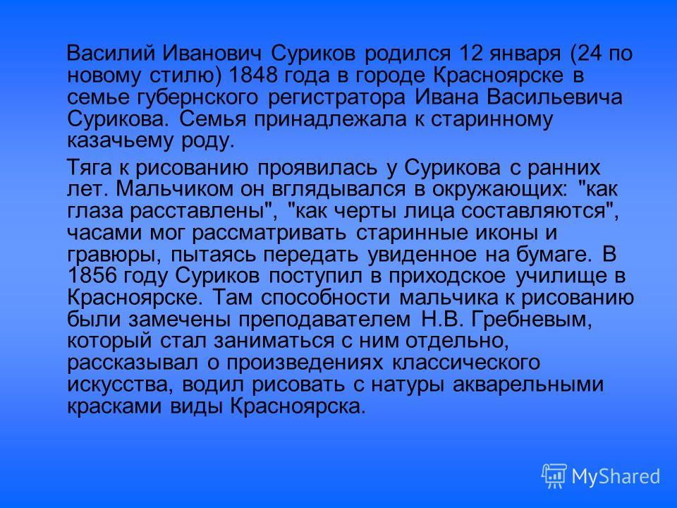 Василий Иванович Суриков родился 12 января (24 по новому стилю) 1848 года в городе Красноярске в семье губернского регистратора Ивана Васильевича Сурикова. Семья принадлежала к старинному казачьему роду. Тяга к рисованию проявилась у Сурикова с ранни