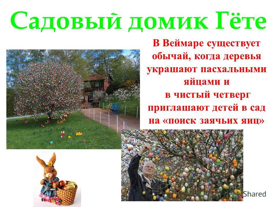 Садовый домик Гёте В Веймаре существует обычай, когда деревья украшают пасхальными яйцами и в чистый четверг приглашают детей в сад на «поиск заячьих яиц»