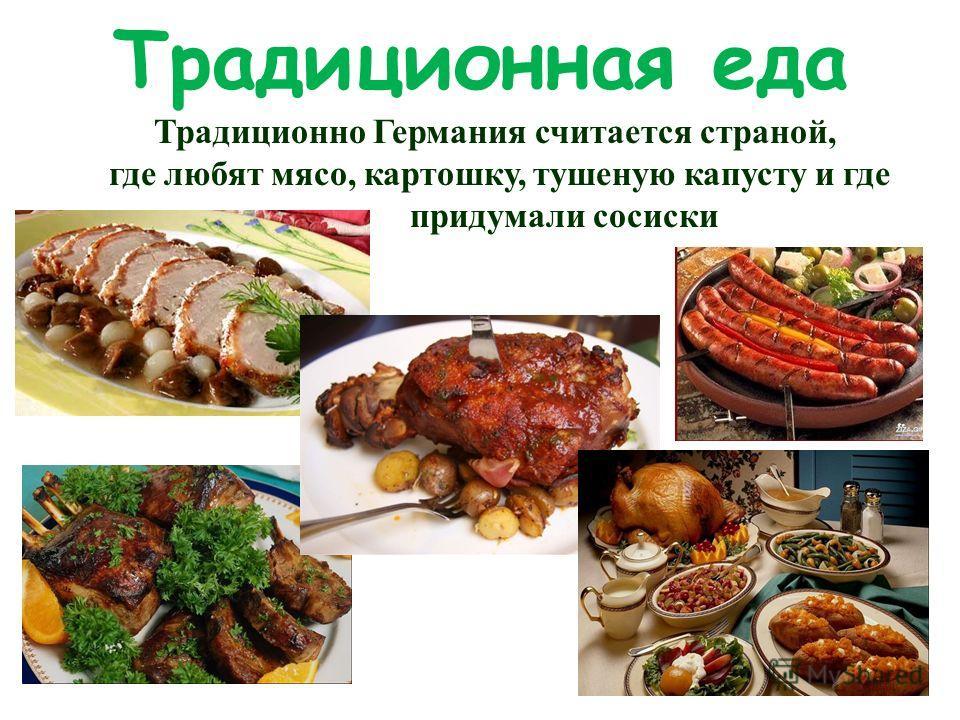 Традиционная еда Традиционно Германия считается страной, где любят мясо, картошку, тушеную капусту и где придумали сосиски