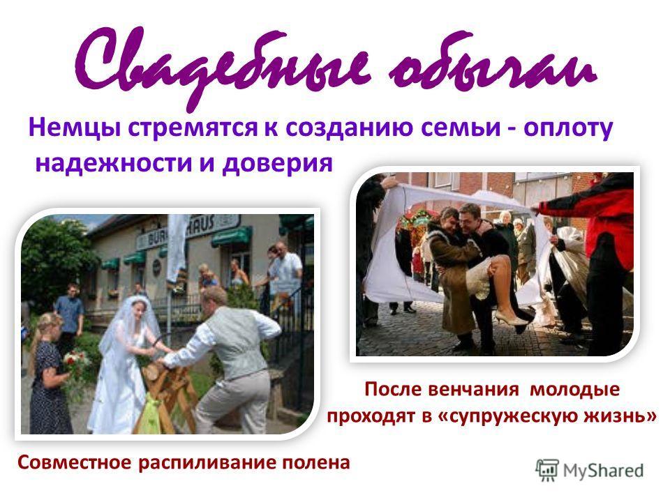 Свадебные обычаи Немцы стремятся к созданию семьи - оплоту надежности и доверия После венчания молодые проходят в «супружескую жизнь» Совместное распиливание полена