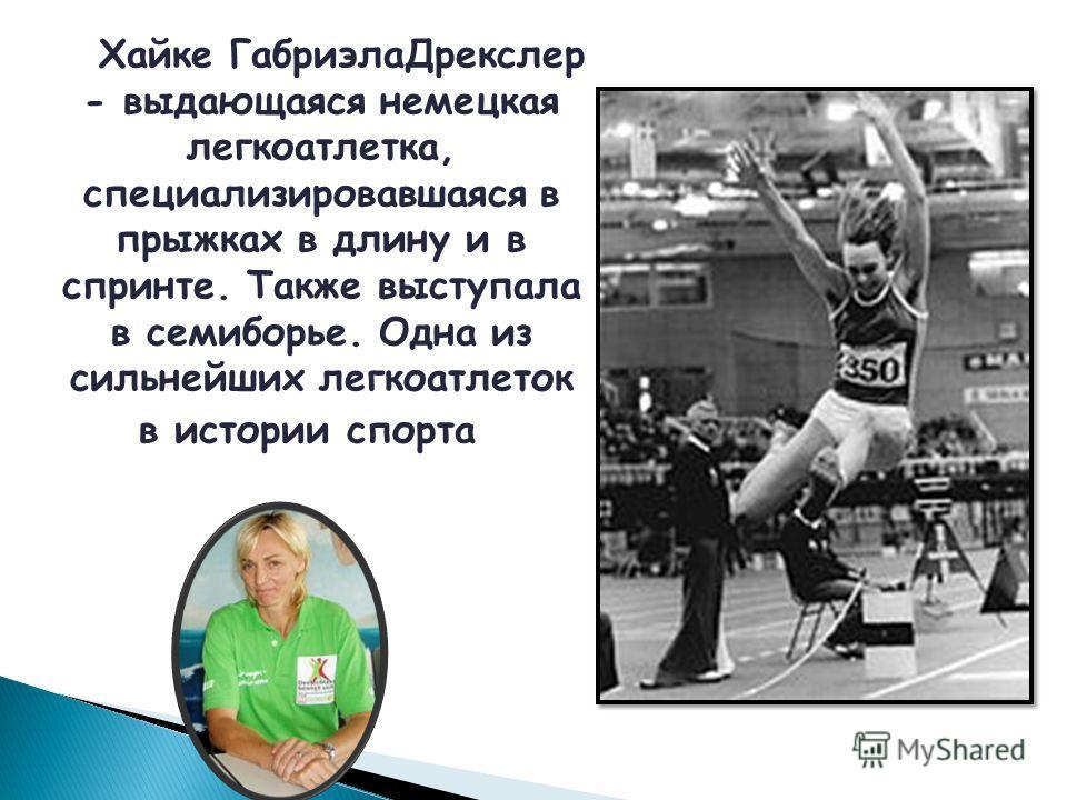 Хайке ГабриэлаДрекслер - выдающаяся немецкая легкоатлетка, специализировавшаяся в прыжках в длину и в спринте. Также выступала в семиборье. Одна из сильнейших легкоатлеток в истории спорта