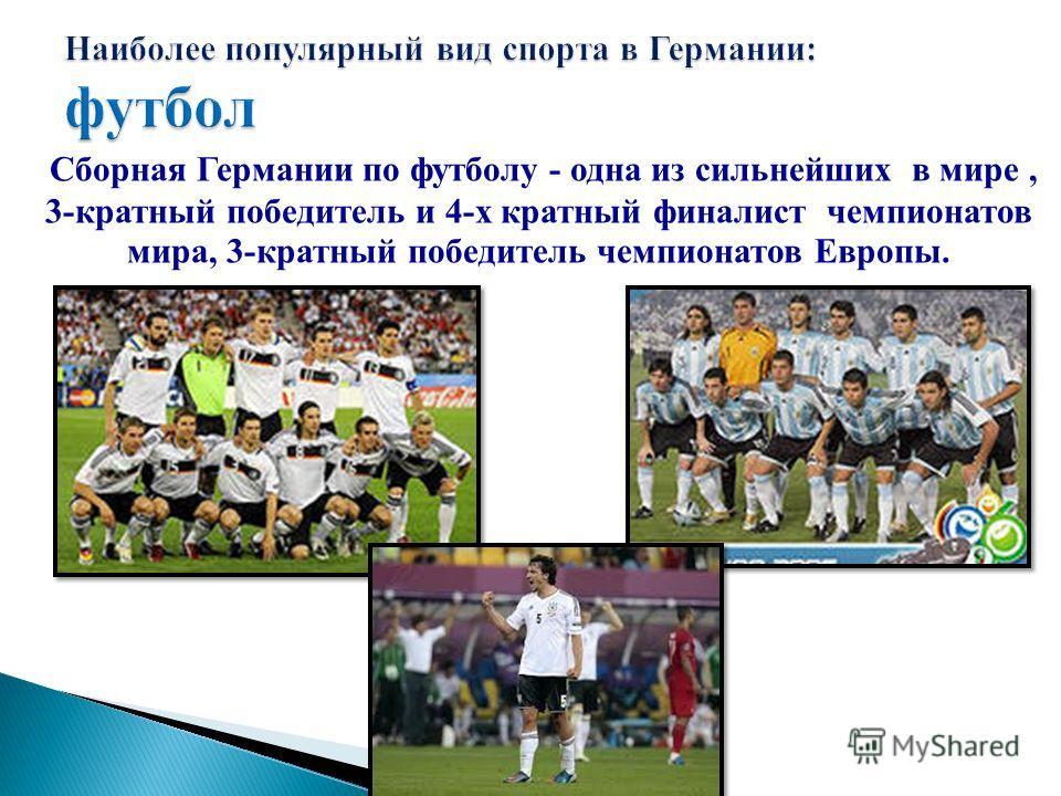 Сборная Германии по футболу - одна из сильнейших в мире, 3-кратный победитель и 4-х кратный финалист чемпионатов мира, 3-кратный победитель чемпионатов Европы.