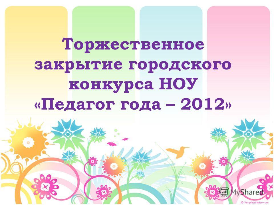 Торжественное закрытие городского конкурса НОУ «Педагог года – 2012»