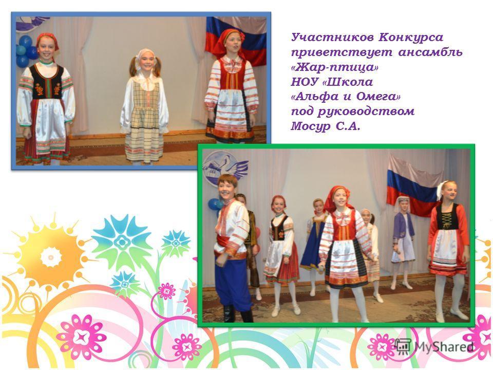 Участников Конкурса приветствует ансамбль «Жар-птица» НОУ «Школа «Альфа и Омега» под руководством Мосур С.А.