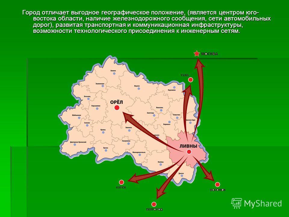 Город отличает выгодное географическое положение, (является центром юго- востока области, наличие железнодорожного сообщения, сети автомобильных дорог), развитая транспортная и коммуникационная инфраструктуры, возможности технологического присоединен