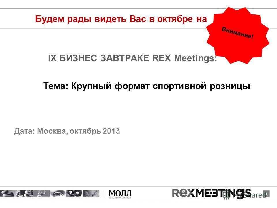IX БИЗНЕС ЗАВТРАКЕ REX Meetings: Дата: Москва, октябрь 2013 2 Будем рады видеть Вас в октябре на Тема: Крупный формат спортивной розницы Внимание!