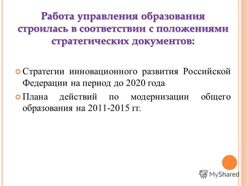 Работа управления образования строилась в соответствии с положениями стратегических документов: Стратегии инновационного развития Российской Федерации на период до 2020 года Плана действий по модернизации общего образования на 2011-2015 гг.