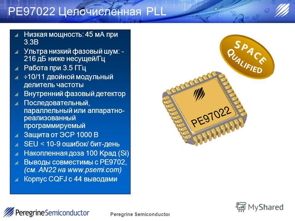 Peregrine Semiconductor Confidential PE97022 Целочисленная PLL Низкая мощность: 45 мA при 3.3В Ультра низкий фазовый шум: - 216 дБ ниже несущей/Гц Работа при 3.5 ГГц ÷10/11 двойной модульный делитель частоты Внутренний фазовый детектор Последовательн