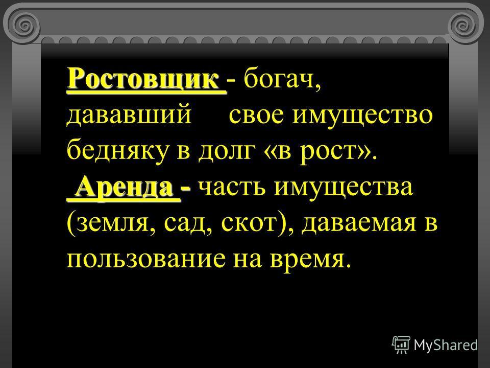Ростовщик Аренда - Ростовщик - богач, дававший свое имущество бедняку в долг «в рост». Аренда - часть имущества (земля, сад, скот), даваемая в пользование на время.
