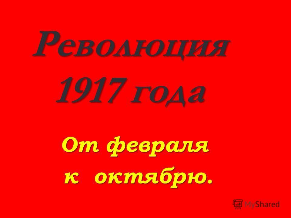 Революция 1917 года От февраля к о о о октябрю.