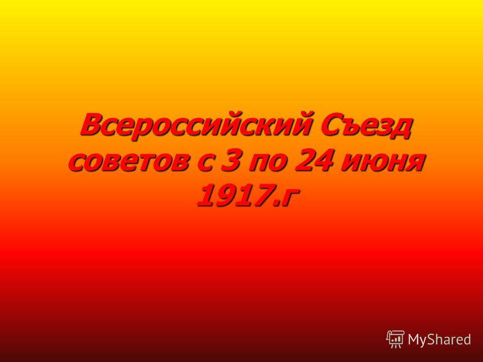 Всероссийский Съезд советов с 3 по 24 июня 1917.г