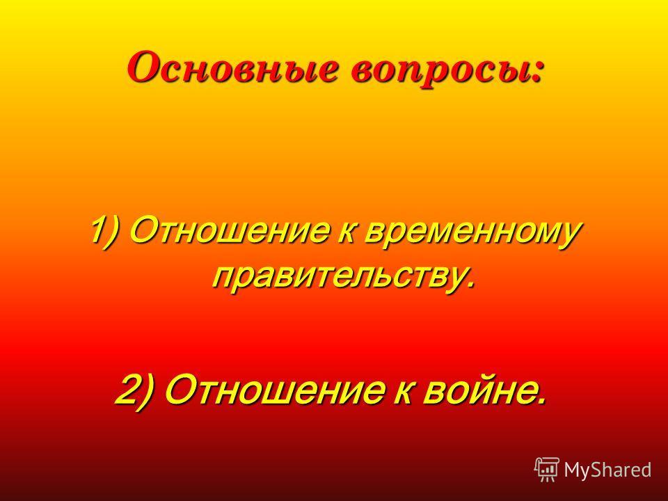 Основные вопросы: 1) Отношение к временному правительству. 2) Отношение к войне.