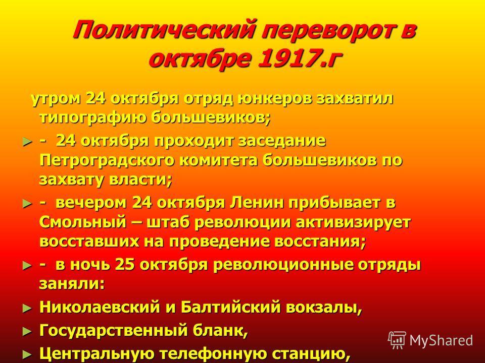 Политический переворот в октябре 1917.г утром 24 октября отряд юнкеров захватил типографию большевиков; утром 24 октября отряд юнкеров захватил типографию большевиков; - 24 октября проходит заседание Петроградского комитета большевиков по захвату вла