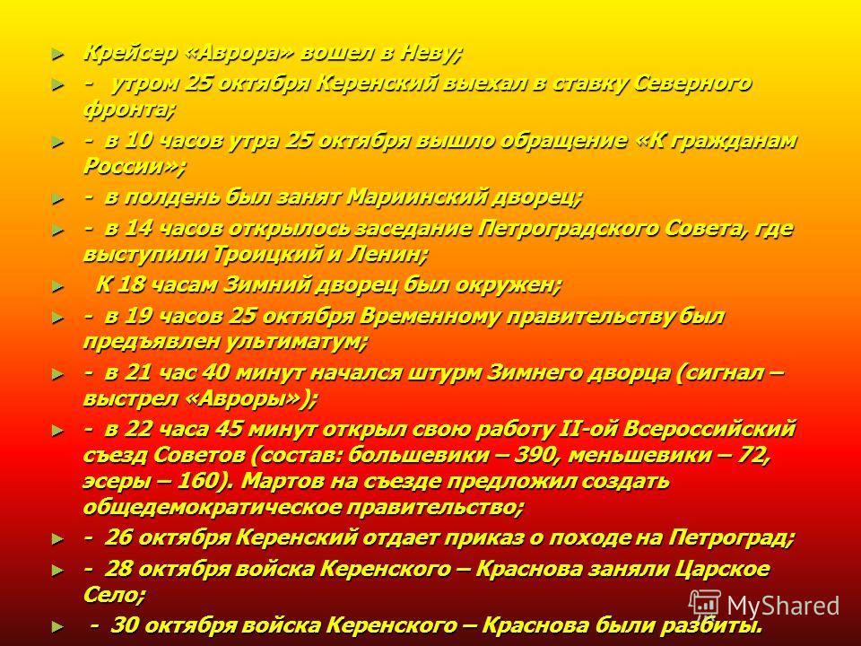 Крейсер «Аврора» вошел в Неву; Крейсер «Аврора» вошел в Неву; - утром 25 октября Керенский выехал в ставку Северного фронта; - утром 25 октября Керенский выехал в ставку Северного фронта; - в 10 часов утра 25 октября вышло обращение «К гражданам Росс