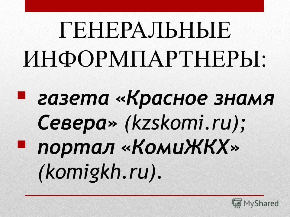 ГЕНЕРАЛЬНЫЕ ИНФОРМПАРТНЕРЫ: газета «Красное знамя Севера» (kzskomi.ru); портал «КомиЖКХ» (komigkh.ru).