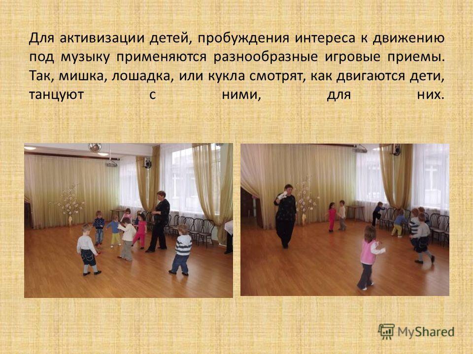 Для активизации детей, пробуждения интереса к движению под музыку применяются разнообразные игровые приемы. Так, мишка, лошадка, или кукла смотрят, как двигаются дети, танцуют с ними, для них.