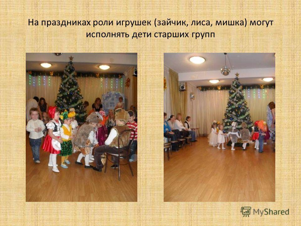 На праздниках роли игрушек (зайчик, лиса, мишка) могут исполнять дети старших групп