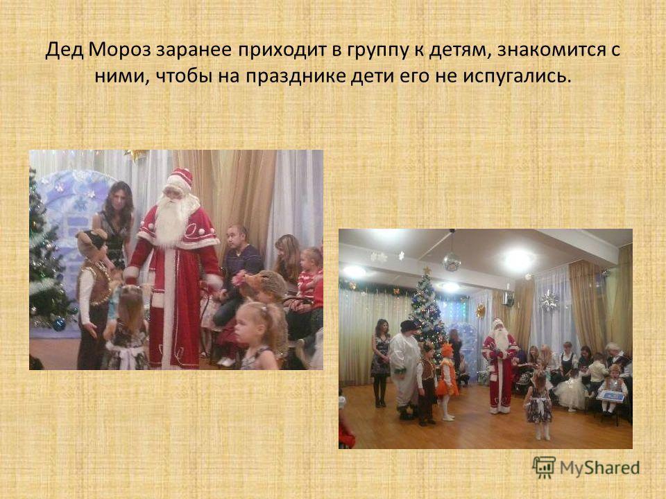 Дед Мороз заранее приходит в группу к детям, знакомится с ними, чтобы на празднике дети его не испугались.