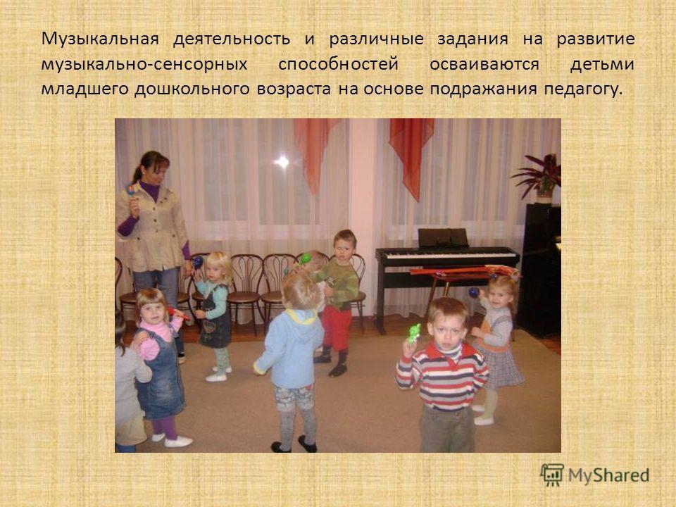 Музыкальная деятельность и различные задания на развитие музыкально-сенсорных способностей осваиваются детьми младшего дошкольного возраста на основе подражания педагогу.