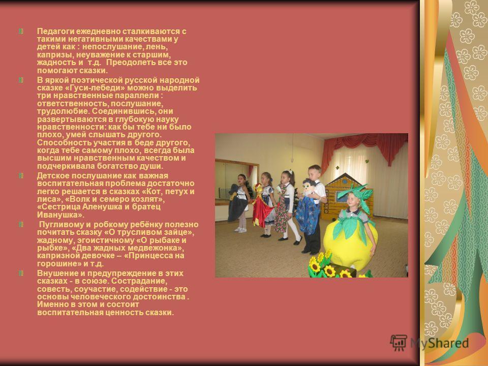 Педагоги ежедневно сталкиваются с такими негативными качествами у детей как : непослушание, лень, капризы, неуважение к старшим, жадность и т.д. Преодолеть все это помогают сказки. В яркой поэтической русской народной сказке «Гуси-лебеди» можно выдел
