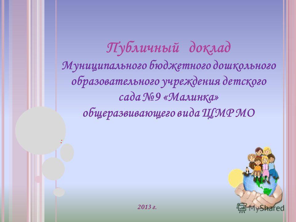 2013 г. Публичный доклад Муниципального бюджетного дошкольного образовательного учреждения детского сада 9 «Малинка» общеразвивающего вида ЩМР МО :