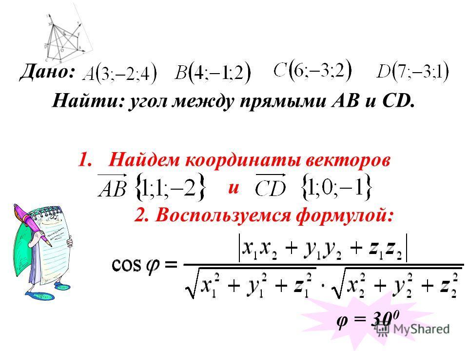 Дано: Найти: угол между прямыми АВ и CD. 1.Найдем координаты векторов и 2. Воспользуемся формулой: φ = 30 0