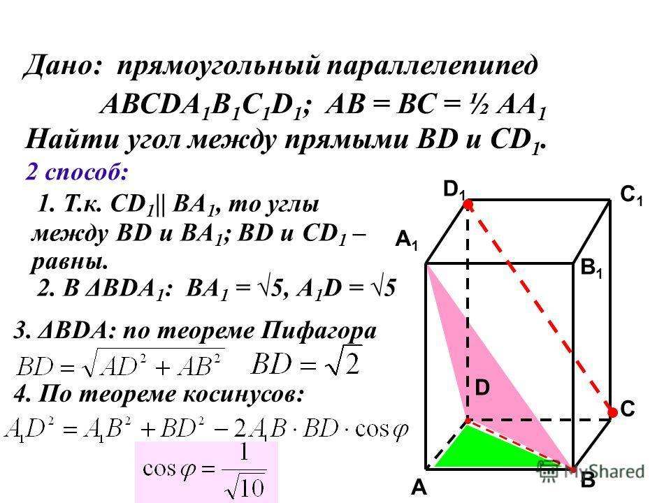 C C1C1 A1A1 B1B1 D1D1 A B D Дано: прямоугольный параллелепипед АВСDA 1 B 1 C 1 D 1 ; АВ = ВС = ½ АА 1 Найти угол между прямыми ВD и CD 1. 2 способ: 1. Т.к. СD 1 || ВА 1, то углы между ВD и ВА 1 ; ВD и СD 1 – равны. 2. В ΔВDА 1 : ВА 1 = 5, А 1 D = 5 3