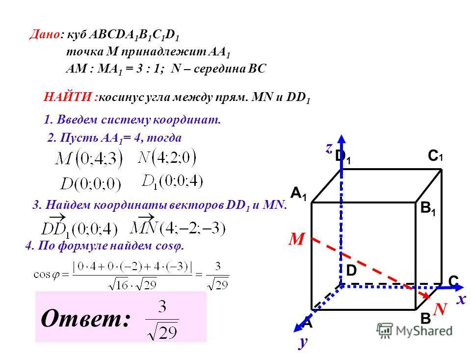 Дано: куб АВСDA 1 B 1 C 1 D 1 точка М принадлежит АА 1 АМ : МА 1 = 3 : 1; N – середина ВС НАЙТИ :косинус угла между прям. MN и DD 1 C C1C1 A1A1 B1B1 D1D1 A B D 1. Введем систему координат. х у z М N 2. Пусть АА 1 = 4, тогда 3. Найдем координаты векто