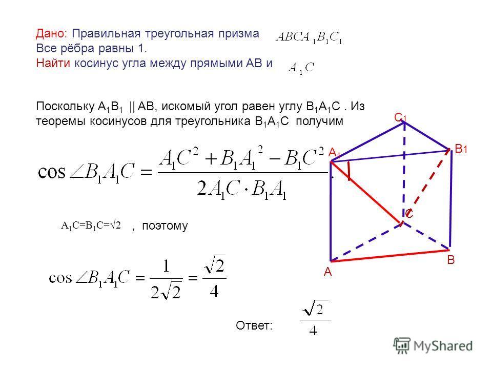 Дано: Правильная треугольная призма Все рёбра равны 1. Найти косинус угла между прямыми АВ и Поскольку A 1 В 1 || AB, искомый угол равен углу В 1 А 1 С. Из теоремы косинусов для треугольника В 1 А 1 С получим А 1 С=В 1 С=2, поэтому Ответ: А В С А1А1