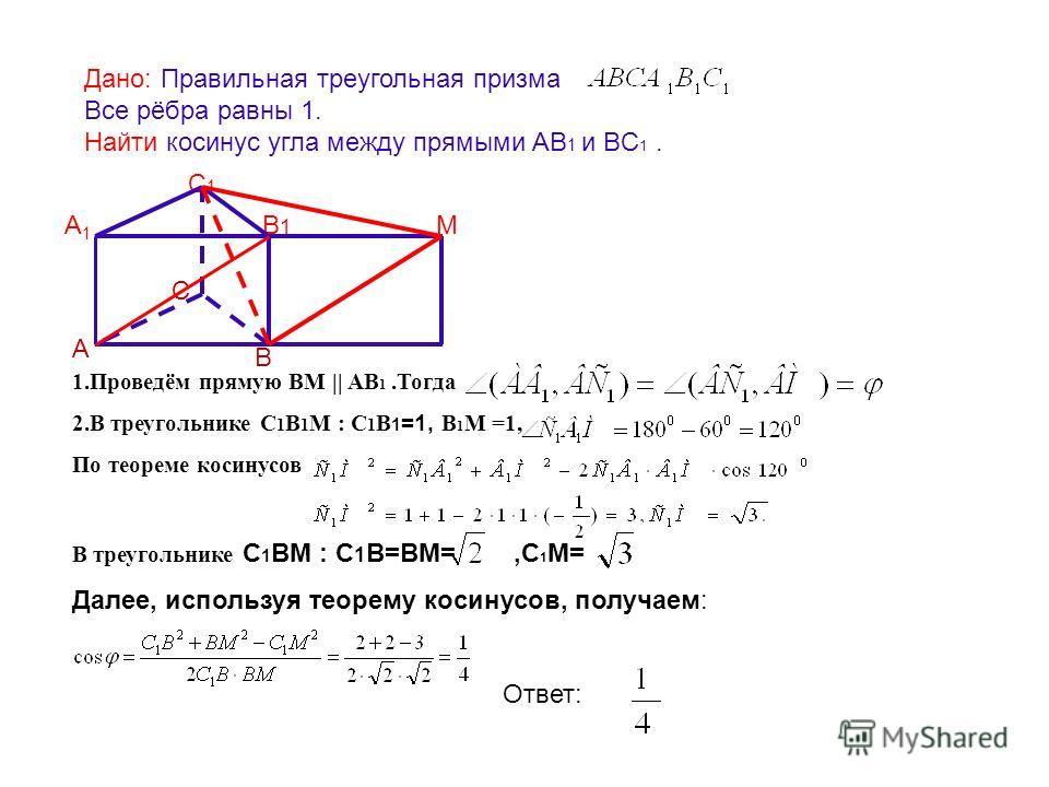 Дано: Правильная треугольная призма Все рёбра равны 1. Найти косинус угла между прямыми АВ 1 и BC 1. Ответ: А В С А1А1 С1С1 В1В1 M 1.Проведём прямую ВМ || АВ 1.Тогда 2.В треугольнике С 1 В 1 М : С 1 В 1 =1, В 1 М =1, По теореме косинусов В треугольни