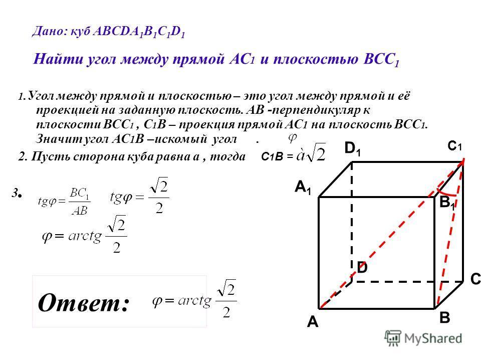 Дано: куб АВСDA 1 B 1 C 1 D 1 Найти угол между прямой АС 1 и плоскостью ВСС 1 C C1C1 A1A1 B1B1 D1D1 A B D 1.Угол между прямой и плоскостью – это угол между прямой и её проекцией на заданную плоскость. АВ -перпендикуляр к плоскости ВСС 1, С 1 В – прое