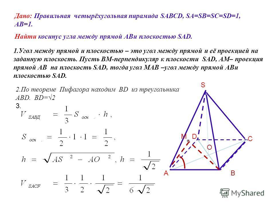 Дано: Правильная четырёхугольная пирамида SAВСD, SA=SB=SC=SD=1, АВ=1. Найти косинус угла между прямой АBи плоскостью SAD. S ВА D С 1.Угол между прямой и плоскостью – это угол между прямой и её проекцией на заданную плоскость. Пусть BМ-перпендикуляр к