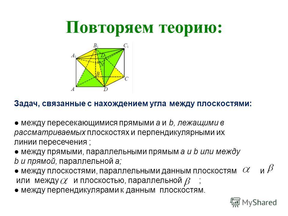 Повторяем теорию: Задач, связанные с нахождением угла между плоскостями: между пересекающимися прямыми a и b, лежащими в рассматриваемых плоскостях и перпендикулярными их линии пересечения ; между прямыми, параллельными прямым a и b или между b и пря