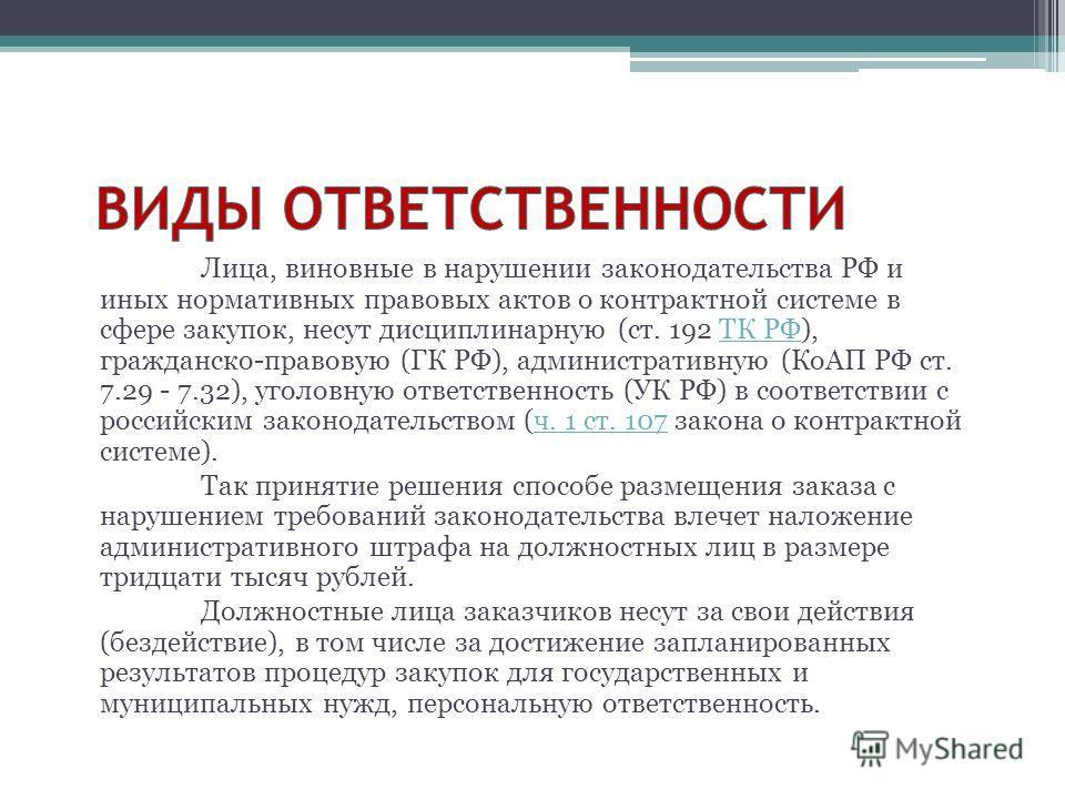 Лица, виновные в нарушении законодательства РФ и иных нормативных правовых актов о контрактной системе в сфере закупок, несут дисциплинарную (ст. 192 ТК РФ), гражданско-правовую (ГК РФ), административную (КоАП РФ ст. 7.29 - 7.32), уголовную ответстве