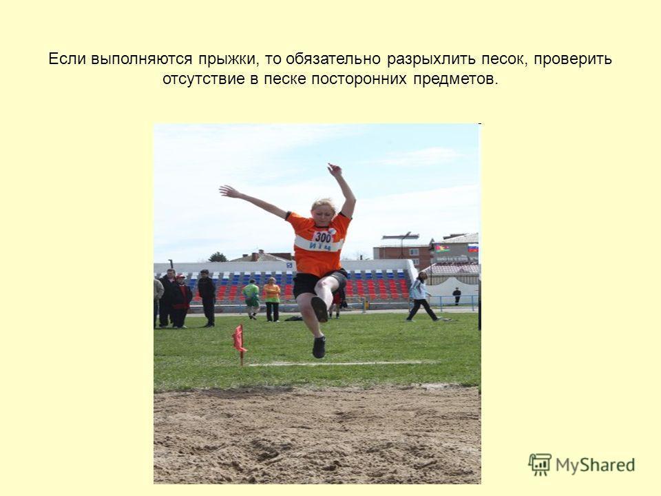 Если выполняются прыжки, то обязательно разрыхлить песок, проверить отсутствие в песке посторонних предметов.