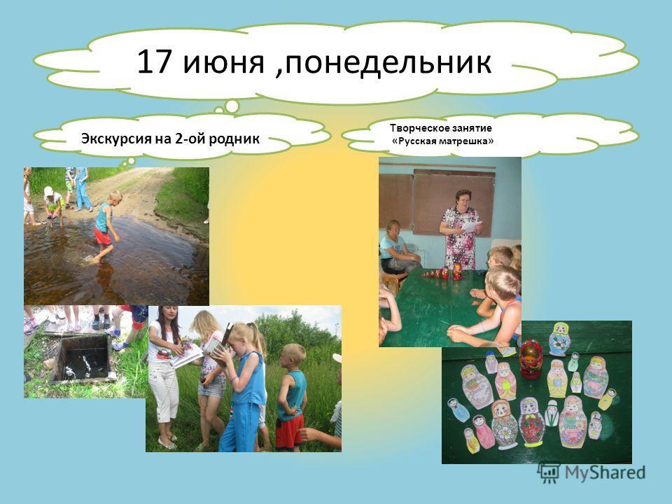 17 июня,понедельник Экскурсия на 2-ой родник Творческое занятие «Русская матрешка»