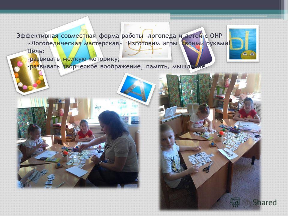 Эффективная совместная форма работы логопеда и детей с ОНР «Логопедическая мастерская» Изготовим игры своими руками! Цель: -развивать мелкую моторику; -развивать творческое воображение, память, мышление.