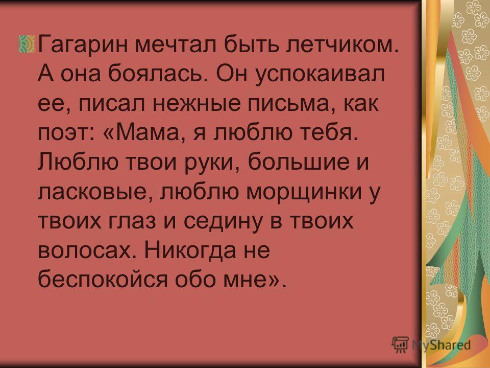 Гагарин мечтал быть летчиком. А она боялась. Он успокаивал ее, писал нежные письма, как поэт: «Мама, я люблю тебя. Люблю твои руки, большие и ласковые, люблю морщинки у твоих глаз и седину в твоих волосах. Никогда не беспокойся обо мне».