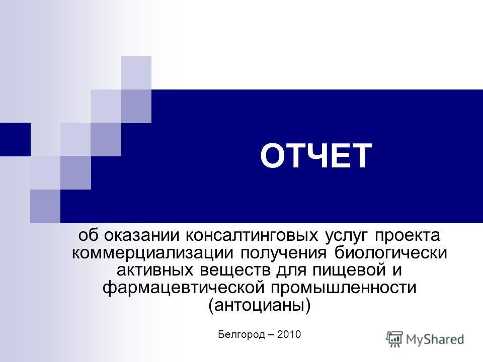 ОТЧЕТ об оказании консалтинговых услуг проекта коммерциализации получения биологически активных веществ для пищевой и фармацевтической промышленности (антоцианы) Белгород – 2010