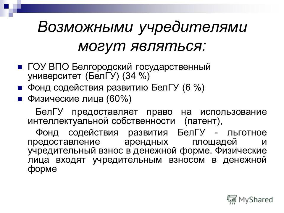 Возможными учредителями могут являться: ГОУ ВПО Белгородский государственный университет (БелГУ) (34 %) Фонд содействия развитию БелГУ (6 %) Физические лица (60%) БелГУ предоставляет право на использование интеллектуальной собственности (патент), Фон