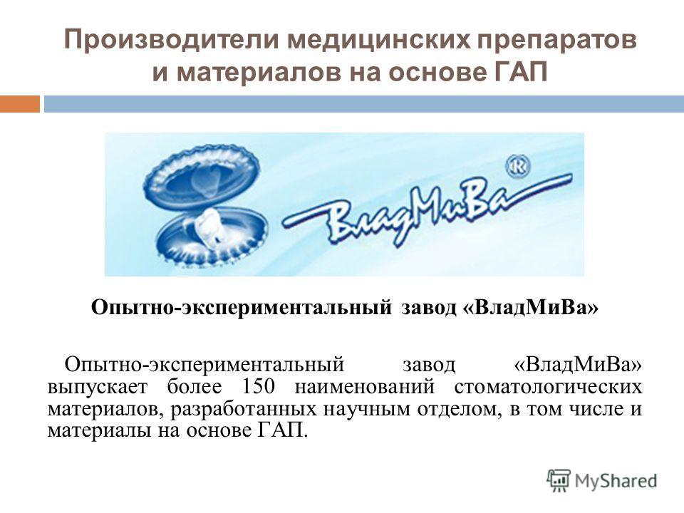 Производители медицинских препаратов и материалов на основе ГАП Опытно-экспериментальный завод «ВладМиВа» Опытно-экспериментальный завод «ВладМиВа» выпускает более 150 наименований стоматологических материалов, разработанных научным отделом, в том чи